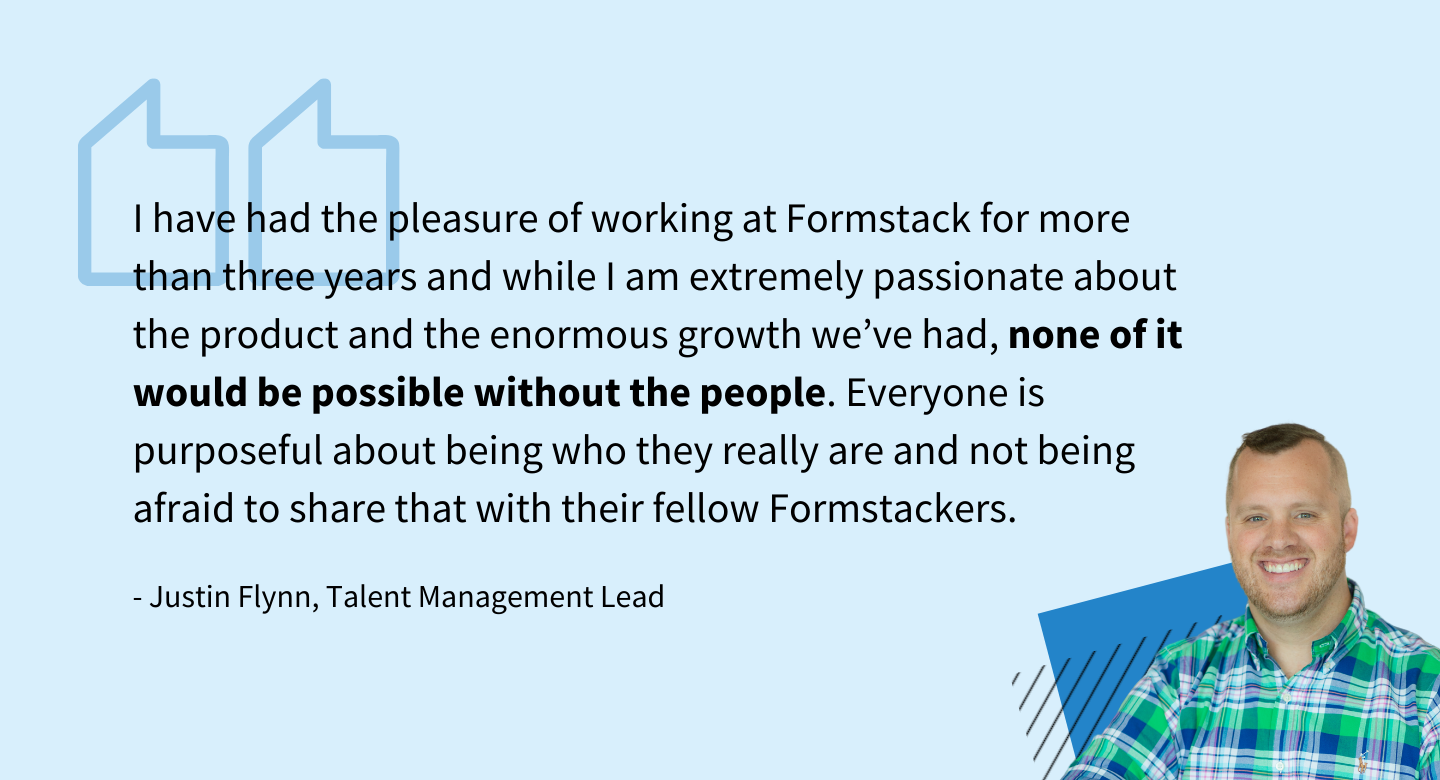 I have had the pleasure of working at Formstack for more than three years and while I am extremely passionate about the product and the enormous growth we've had, none of it would be possible without the people. Everyone is purposeful about being who they really are and not being afraid to share that with their fellow Formstackers. - Justin Flynn, Talent Management Lead at Formstack