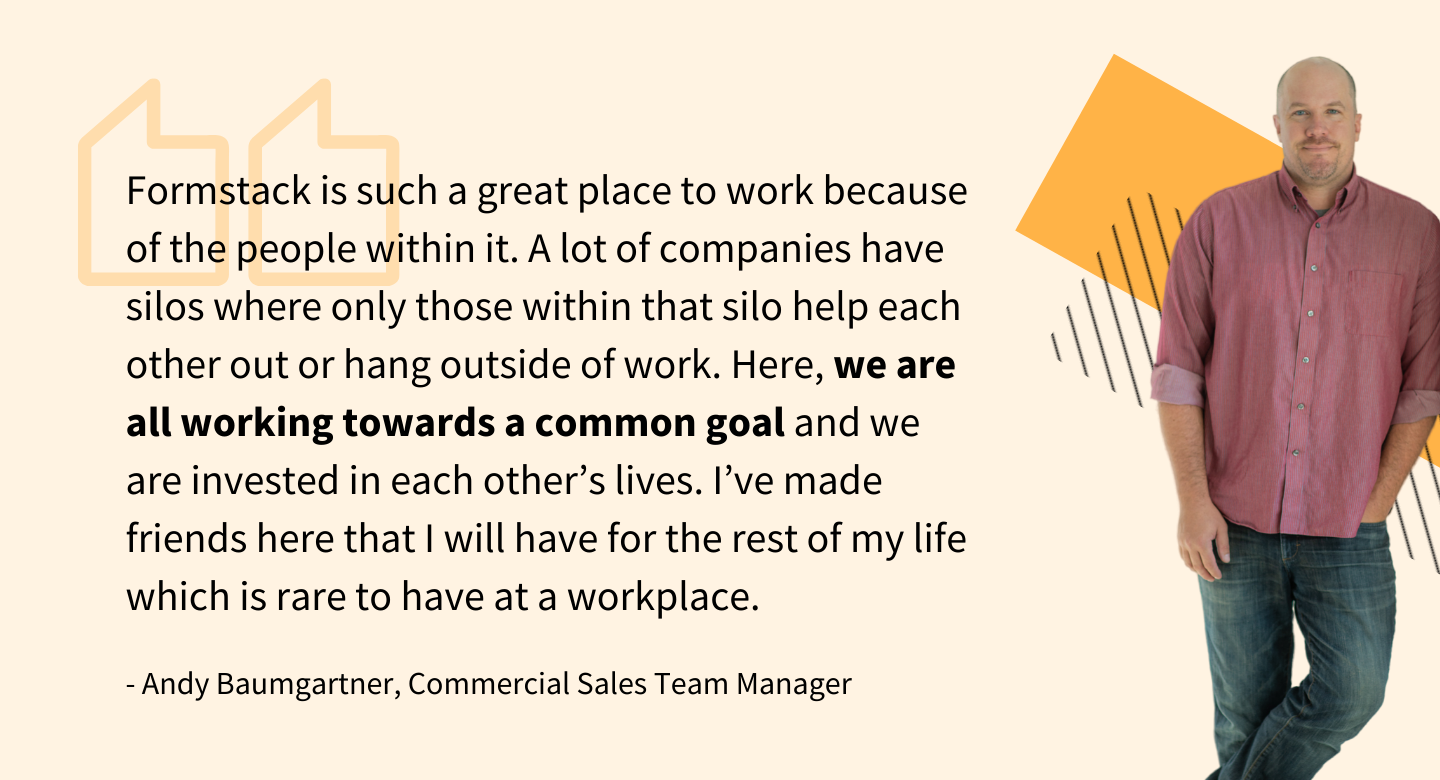 """Formstack is such a great place to work because of the people within it. A lot of companies have silos where only those within that silo help each other out or hang outside of work. Here, we are all working towards a common goal and we are invested in each other's lives. I've made friends here that I will have for the rest of my life which is rare to have at a workplace."" - - Andy Baumgartner, Commercial Sales Team Manager"