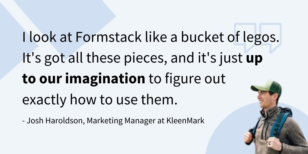 """I look at Formstack like a bucket of legos. It's got all these pieces, and it's just up to our imagination to figure out exactly how to use them."" - Josh Haroldson, Marketing Manager at KleenMark"