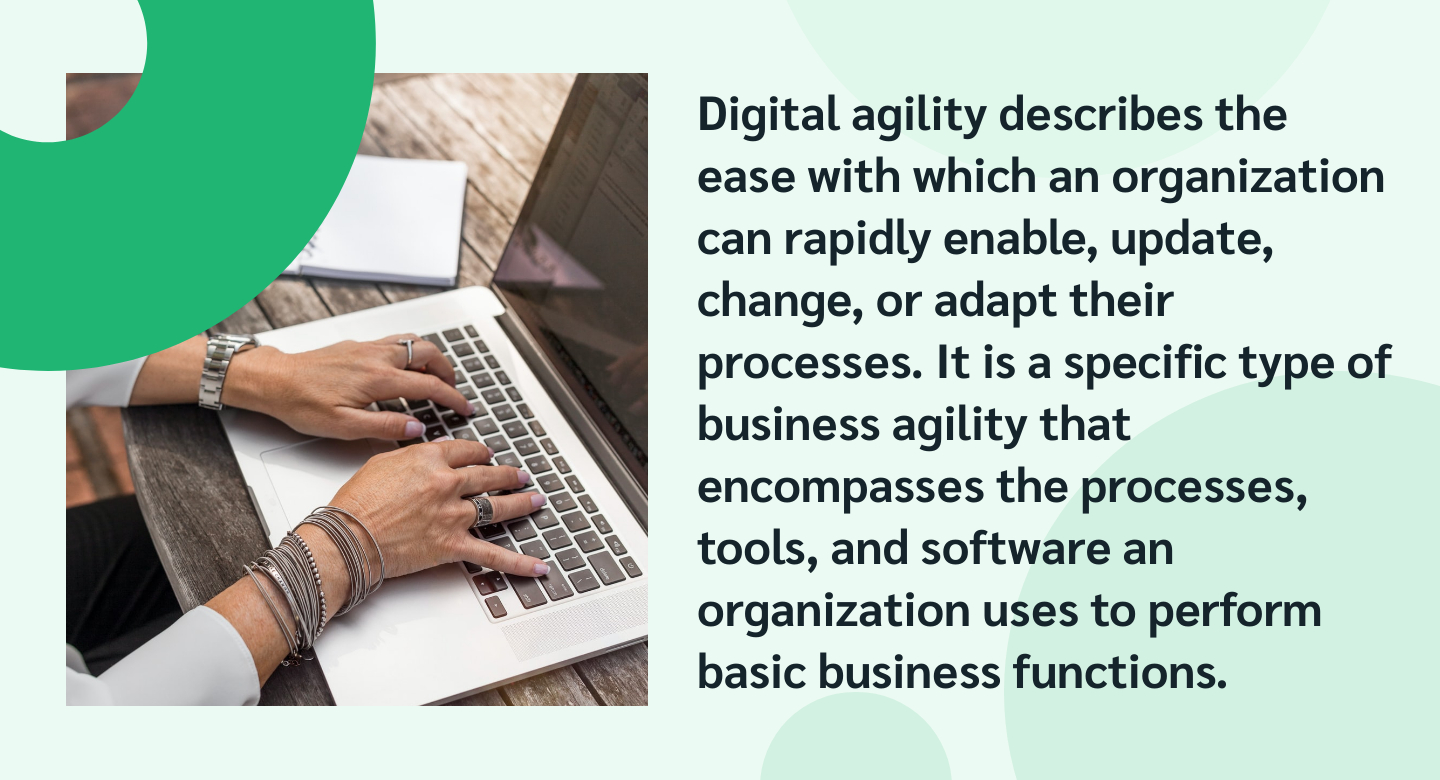 Digital agility describes the ease with which an organization can rapidly enable, update, change, or adapt their processes. It is a specific type of business agility that encompasses the processes, tools, and software an organization uses to perform basic business functions.