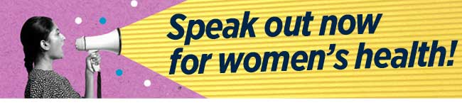 Speak out now for womwn's health!