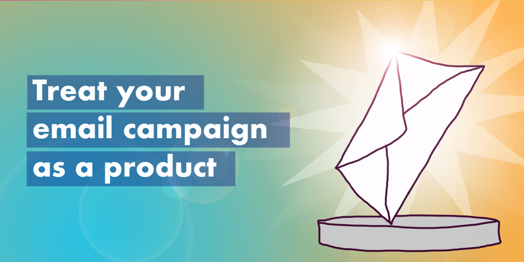 how to do email marketing treat your email campaign as a product