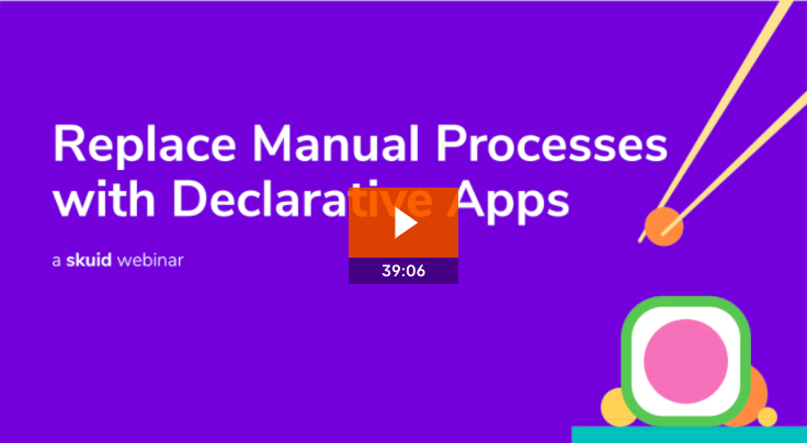 Replace manual processes with declarative apps.
