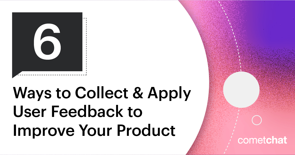 6 Ways to Collect & Apply User Feedback to Improve Your Product