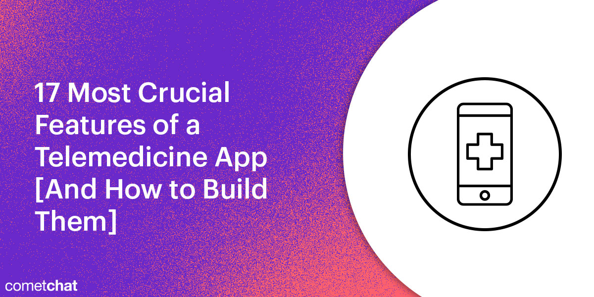 17 Most Crucial Features of a Telemedicine App [And How to Build Them]