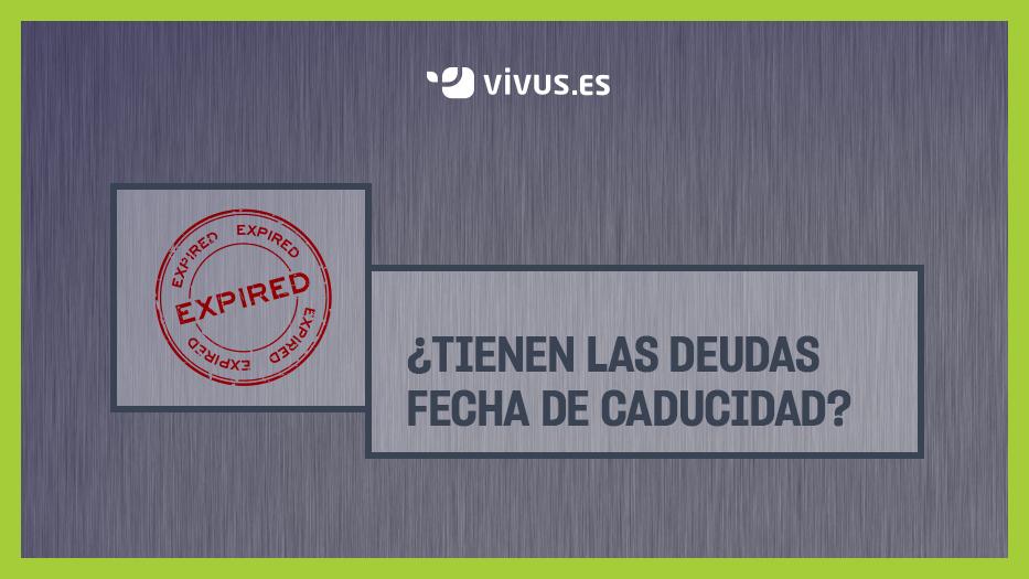¿Tienen las deudas fecha de caducidad? | Vivus.es