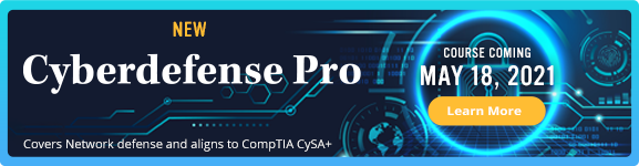 New CyberDefense Pro - Course coming May 18, 2021 - Covers Network defense and aligns to CompTIA CySa+ - Learn More