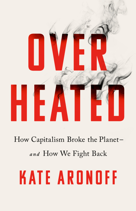 An image of the cover of the book, Overheated: How Capitalism Broke the Planet--And How We Fight Back.