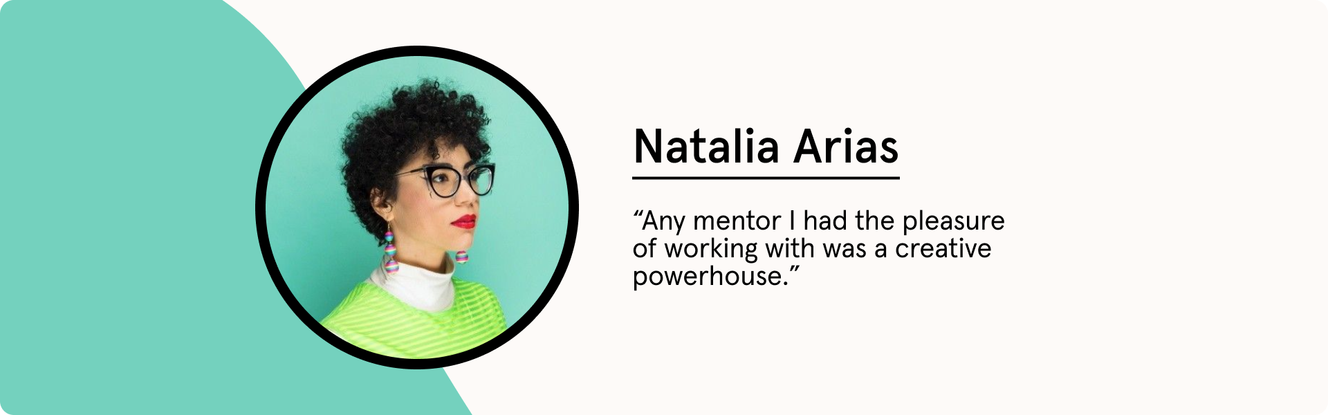 """Natalia Arias quote """"Any mentor I had the pleasure of working with was a creative powerhouse."""""""