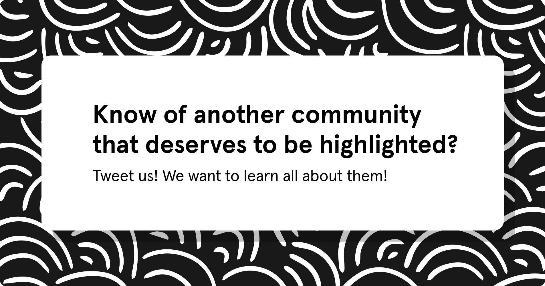 Know of another community that deserves to be highlighted? tweet us! We want to know all about them!