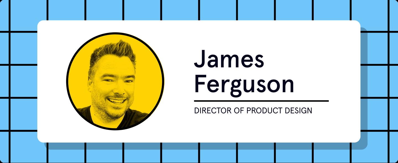 "James ""Fergo"" Ferguson Director of Product Design"