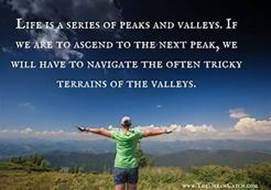 Image that reads: Life is a series of peaks and valleys. If we are to ascend to the next peak, we will have to navigate the often tricky terrains of the valleys.