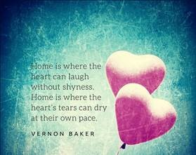 "Graphic that reads: ""Home is where the heart can laugh without shyness. Home is where they heart's tears can dry at their own pace."" Vernon Baker"