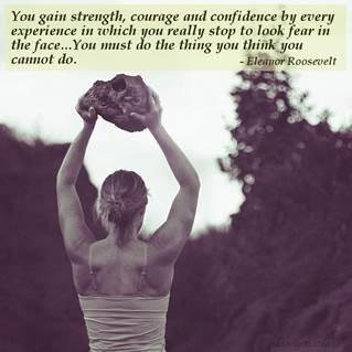 """Woman holding a rock above her head in strength with words """"You gain strength, courage and confidence by every experience in which you really stop to look fear in the face....You must do the thing you think you cannot do."""" - Eleanor Roosevelt"""