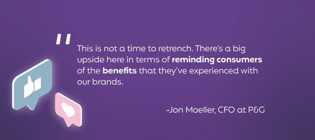 """""""This is not a time to retrench. There's a big upside here in terms of reminding consumers of the benefits that they've experienced with our brands."""""""