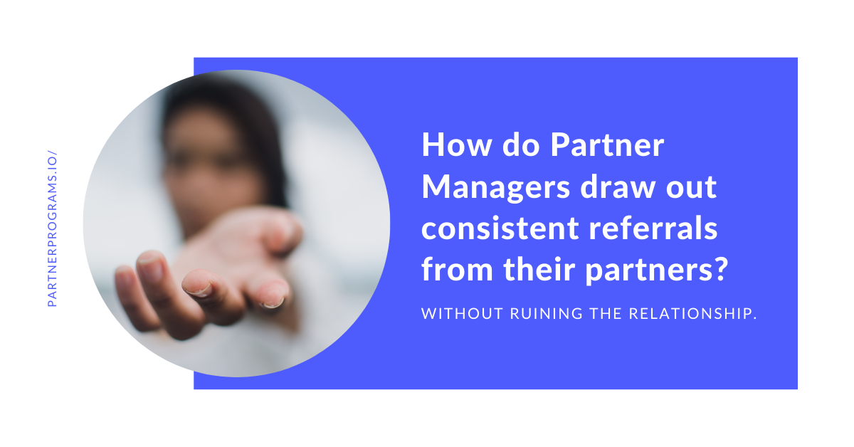 How do Partner Managers draw out consistent referrals from their partners?