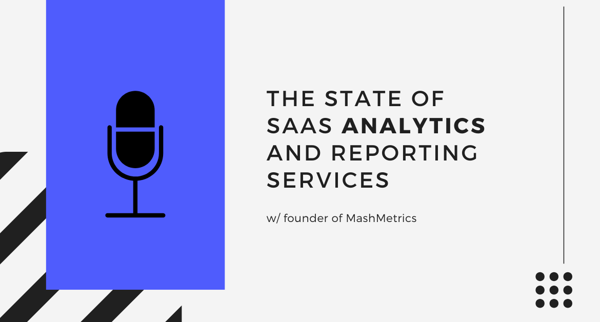 The State of SaaS Analytics and Reporting Services w/ founder of MashMetrics [Podcast]