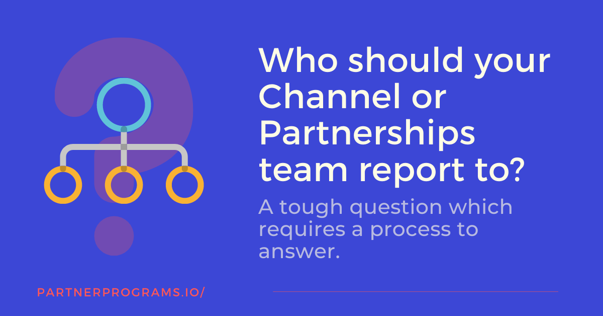 Who should your Channel or Partnerships team report to?