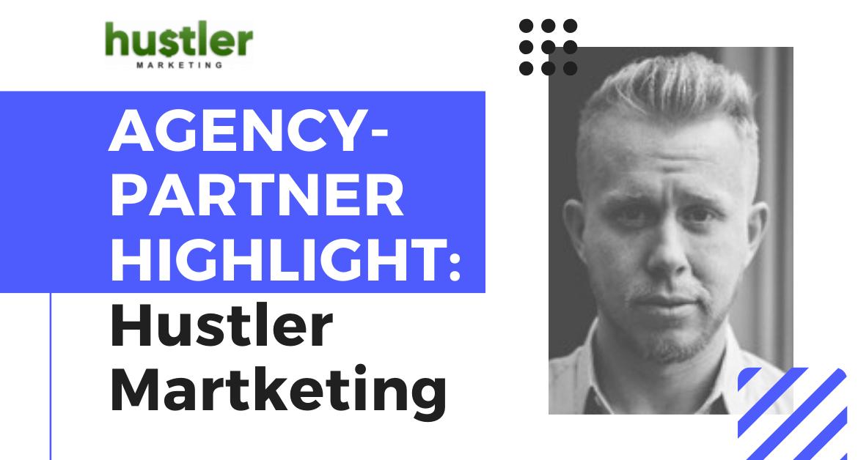Agency-Partner Highlight: Hustler Marketing