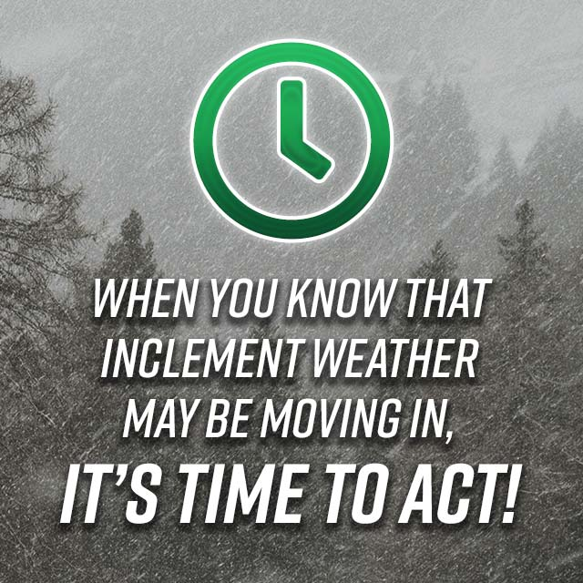 Snowy image that says When you know that inclement weather may be moving in, it's time to act!