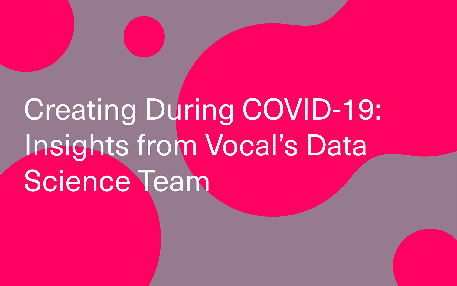 Creating During COVID-19: Insights from Vocal's Data Science Team by Robby Tal