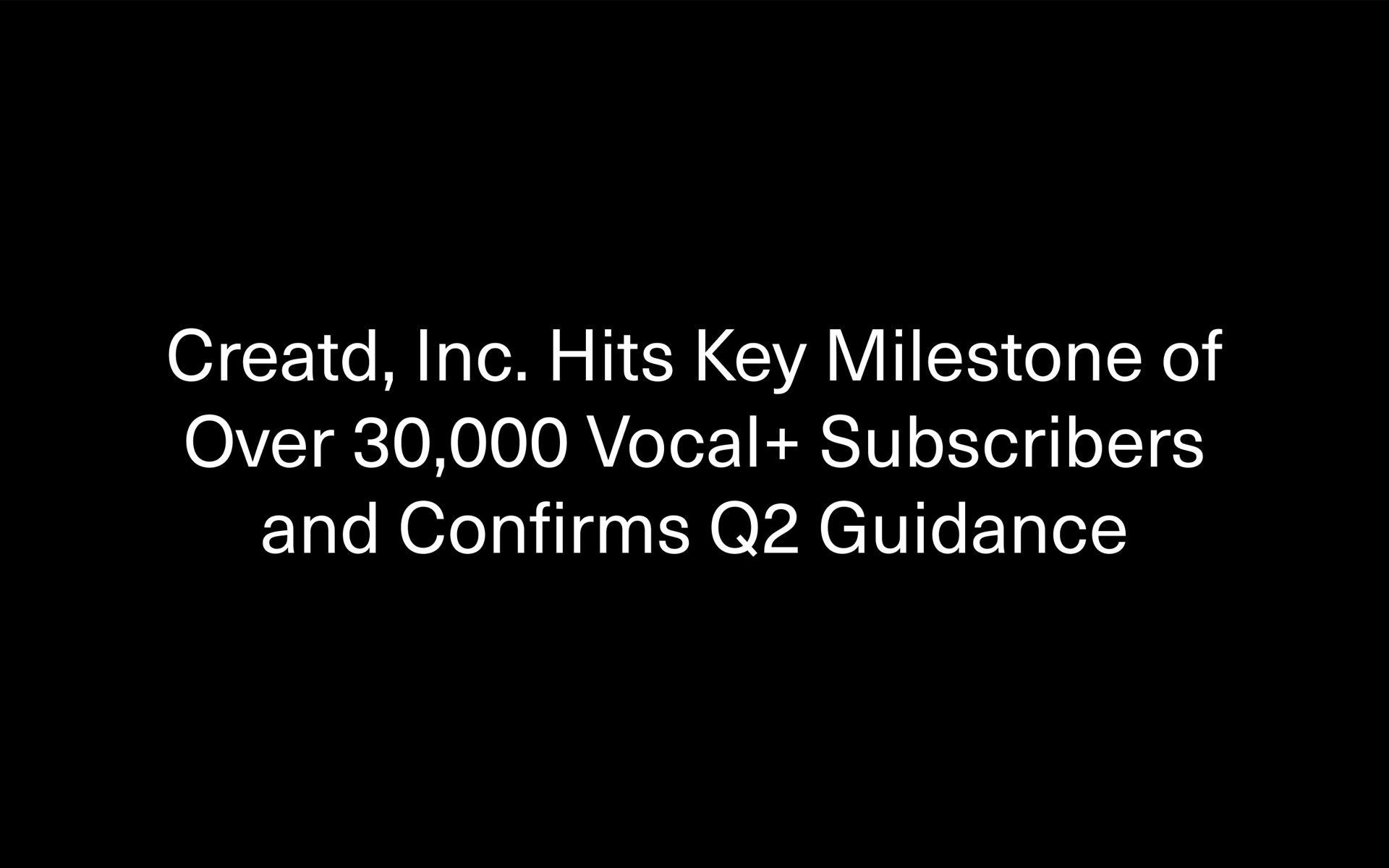 Creatd, Inc. Hits Key Milestone of Over 30,000 Vocal+ Subscribers and Confirms Revenue Guidance