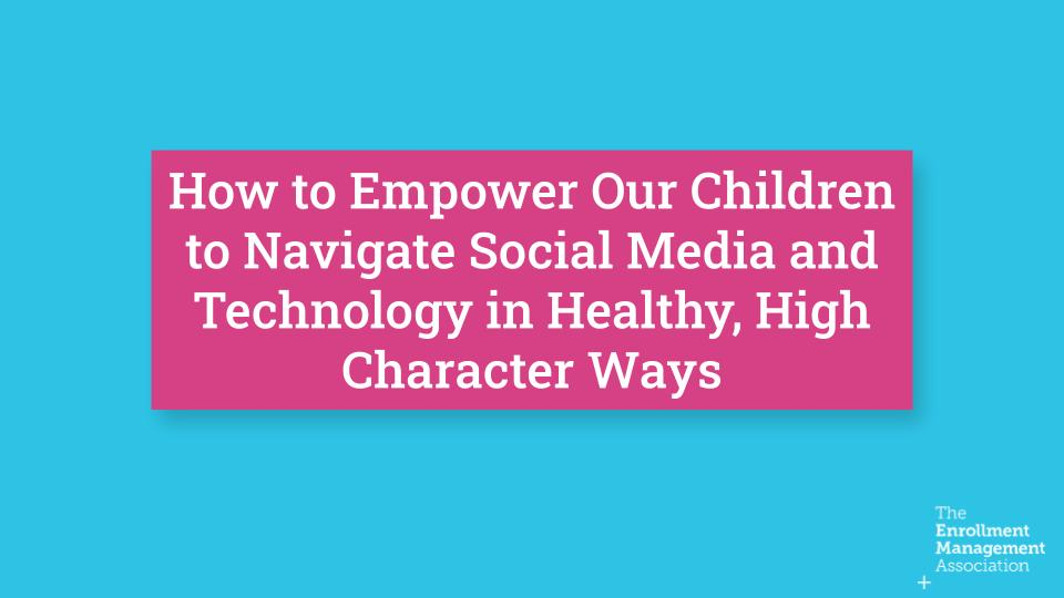 How to Empower Our Children to Navigate Social Media and Technology in Healthy, High Character Ways