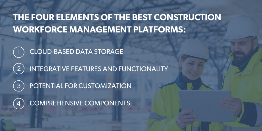 The four elements of the best construction workforce managemet platforms: Cloud-based data storage, integrative features and functionality, potiential for customizaton, comprehensive components