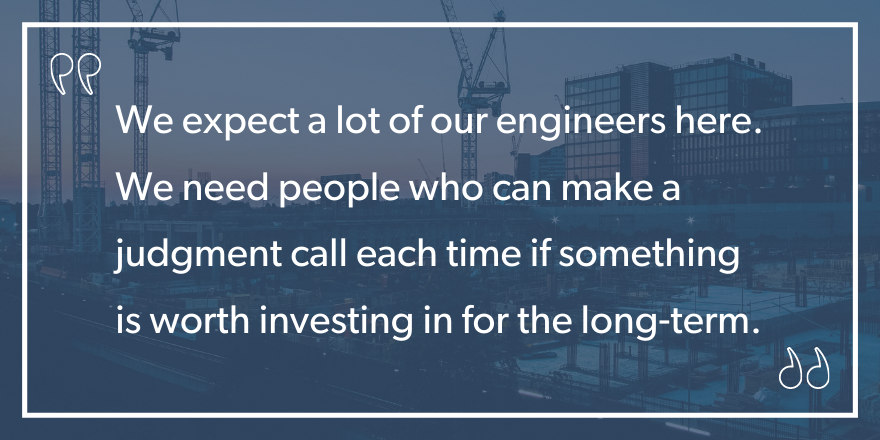 "An image graphic with the quote ""We expect aa lot of our engineers here. We need people who can make a judgment call each time if something is worth investing in for the long-term"""