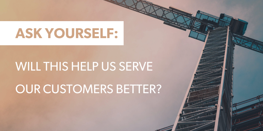 "A graphic with text saying ""Ask Yourself: Will this help us serve our customers better?"""