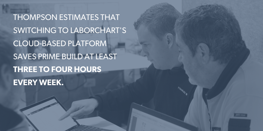 Thompson estimates that switching to LaborChart's cloud-based platform saves prime build at least three to four hours every week.