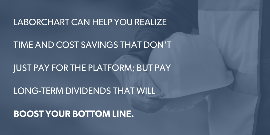 LaborChart can help you realize time and cost savings that don't just pay for the platform; but pay long-term dividends that will boost your bottom line.