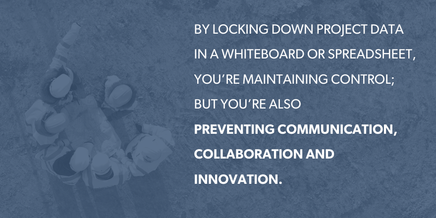 By locking down project data in a whiteboard or spreadsheet, you're maintaining control; but you're also preventing communication.