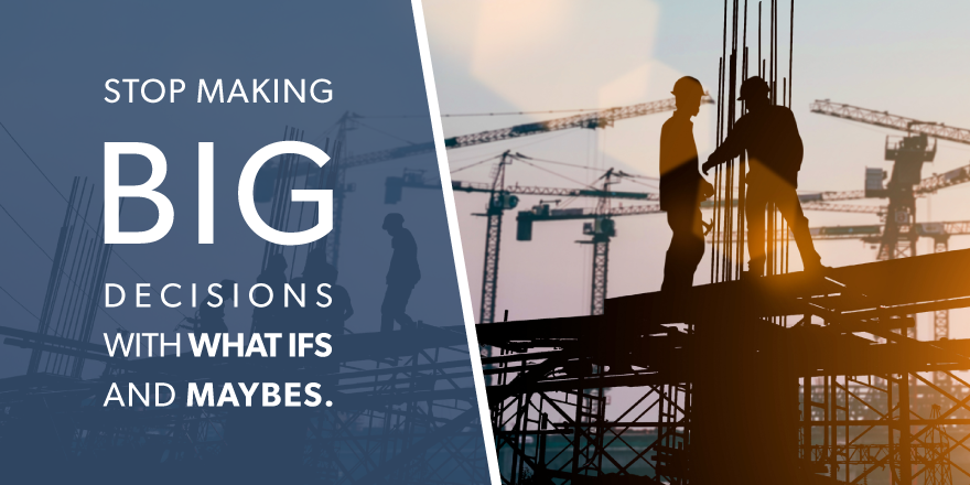 """an image of a construction jobsite with the text """"stop making big decisions with what ifs and maybes."""" overlying the image."""