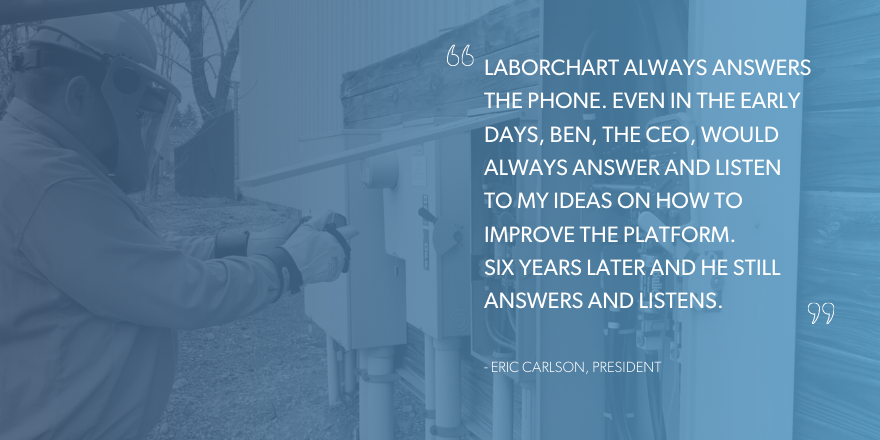 """""""LaborChart always answers the phone. Even in the early days, Ben, the CEO, would always answer and listen to my ideas on how to improve the platform. Six years later and he still answers and listens."""" Quote from Eric Carlson, President at Joe Dickey Electric"""