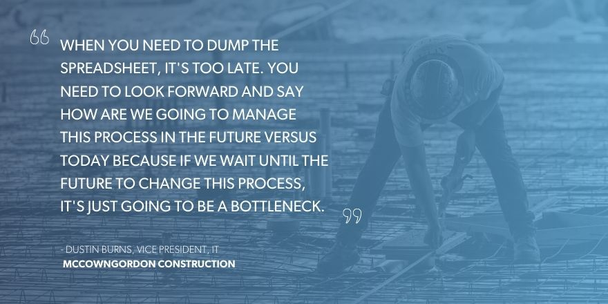 """Dustin Burns, Vice President, IT, McCownGordon Construction says, """"When you need to dump the spreadsheet, it's too late. You need to look forward and say how are we going to manage this process in the future versus today because if we wait until the future to change this process, it's just going to be a bottleneck."""""""