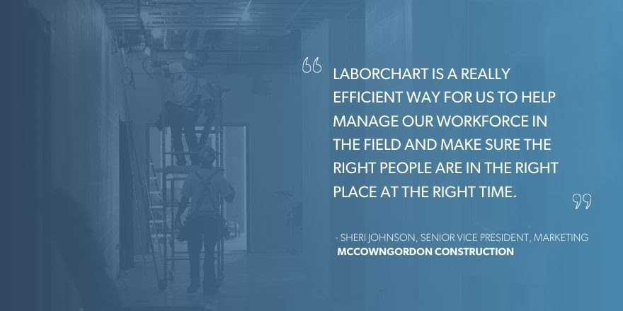 """Sheri Johnson, Senior Vice President, Marketing, McCownGordon Construction says, """"LaborChart is a really efficient way for us to help manage our workforce in the field and make sure the right people are in the right place at the right time."""""""