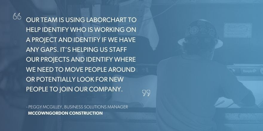 """Peggy McGilley, Business Solutions Manager, McCownGordon Construction, """"Our team is using LaborChart to help identify if we have any gaps. It's helping us staff our projects and identify where we need to move people around or potentially look for new people to join our company."""""""