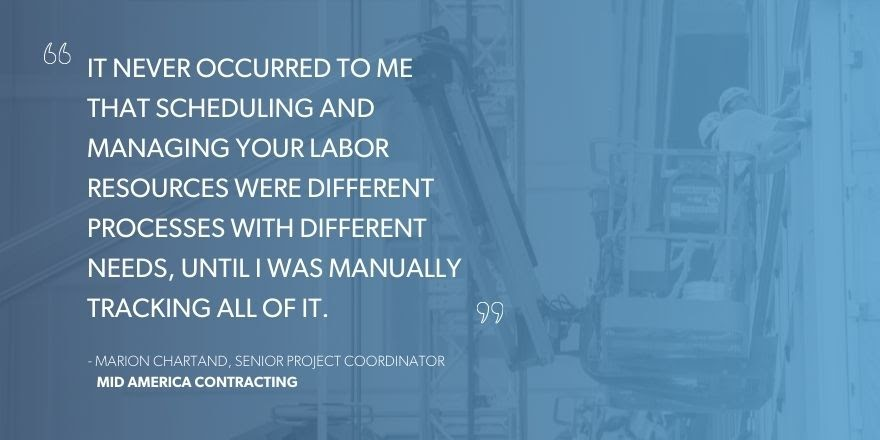 """Marion Chartand, Senior Project Coordinator, Mid America Contracting, says """"It never occurred to me that scheduling and managing your labor resources were different processes with different needs, until I was manually tracking all of it."""""""