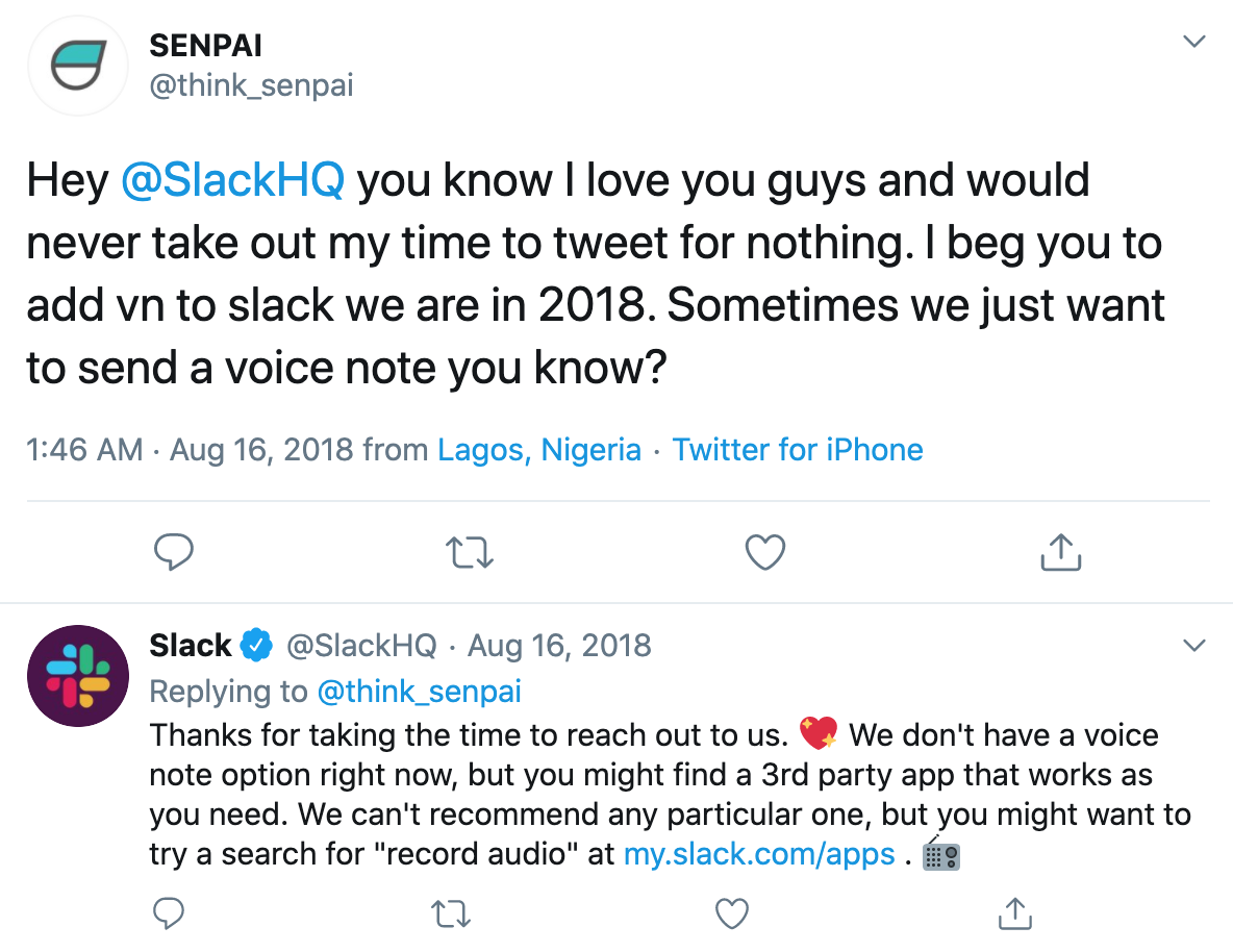 Tweet: Hey @SlackHQ you know I love you guys and would never take out my time to tweet for nothing. I beg you to add vn to slack we are in 2018. Sometimes we just want to send a voice note you know?