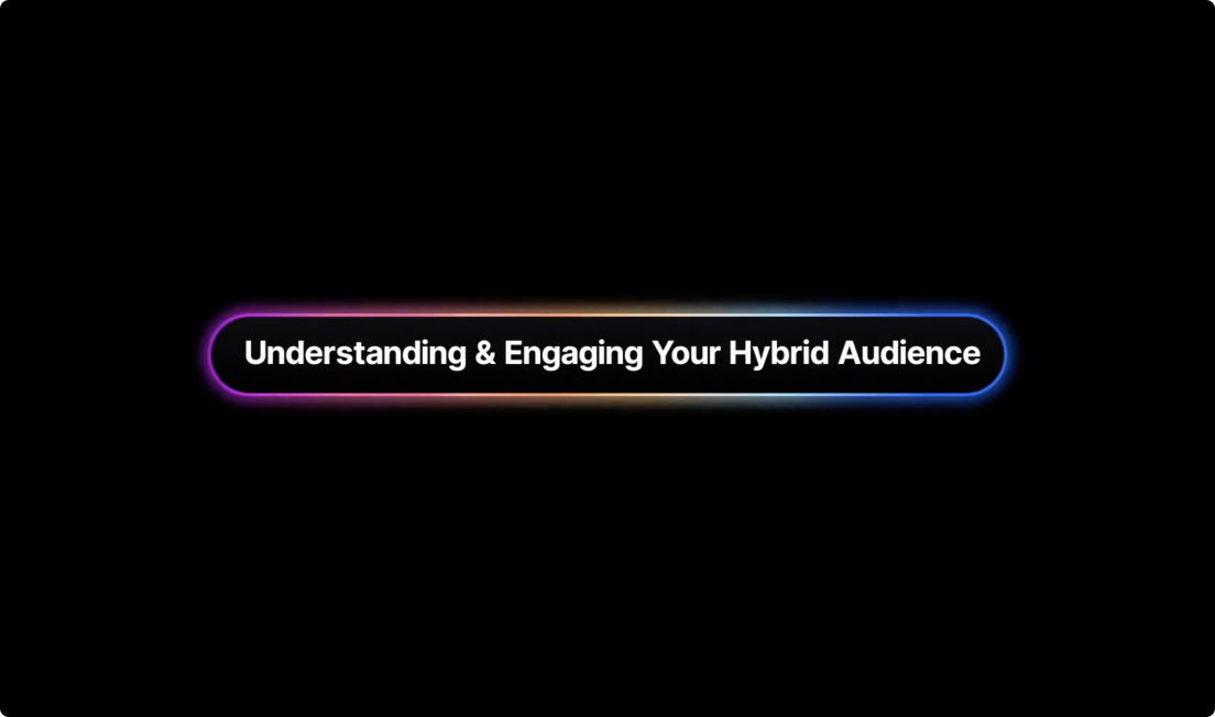 Understanding & Engaging Your Hybrid Audience
