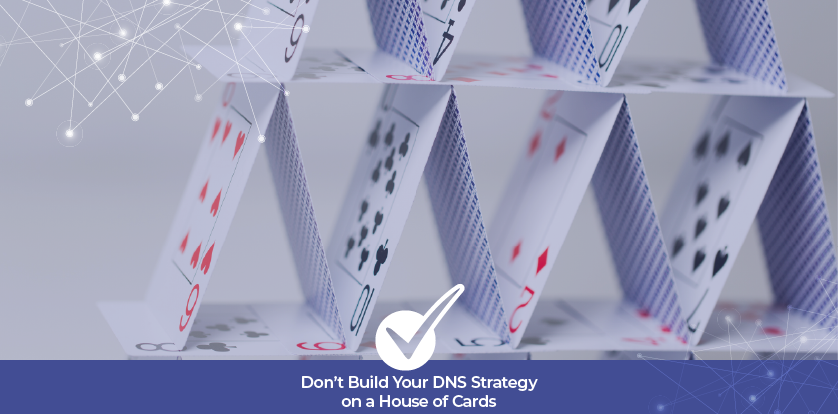 Don't Build Your DNS Strategy on a House of Cards