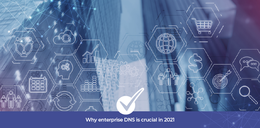 Why enterprise DNS is crucial to your organization in 2021