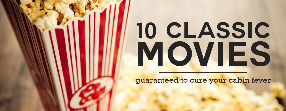 10 Classic Movies Guaranteed to Cure your Cabin Fever