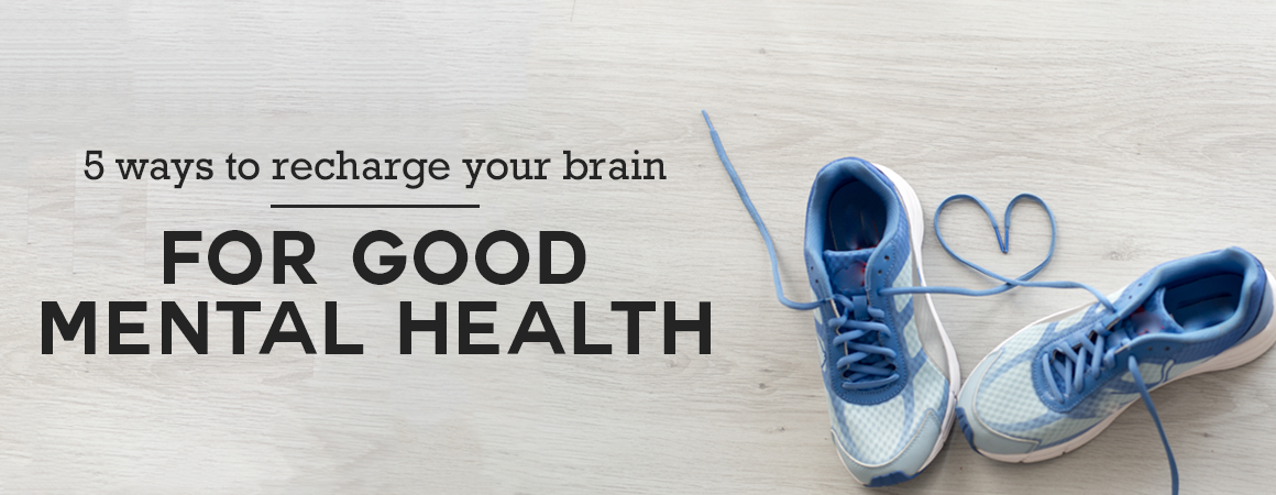 5 Ways to Re-charge Your Brain for Good Mental Health