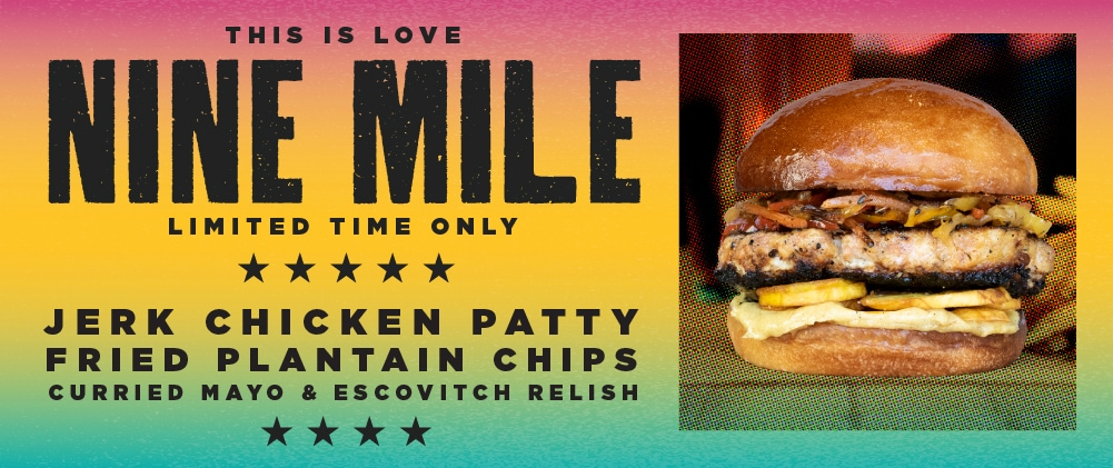 "Nine Mile burger of the month banner which reads, ""This is love. Nine Mile. Limited time only. Jerk chicken patty, fried plantain chips, curried mayo & escovitch relish"""