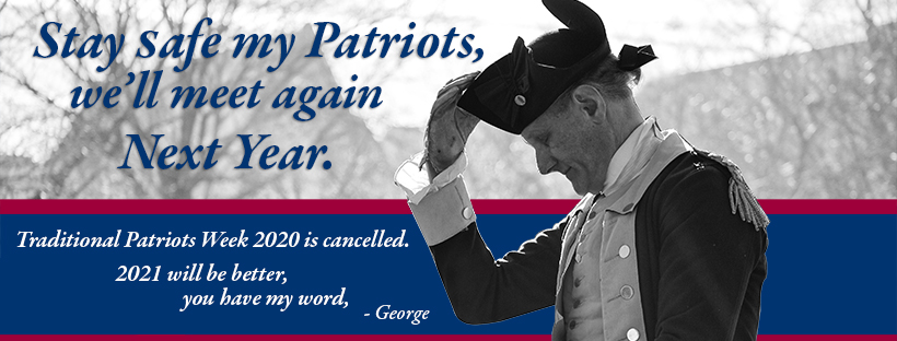 Stay safe my patriots, we'll meet again next year. Traditional Patriots Week 2020 is cancelled. 2021 will be better, you have my word, - George