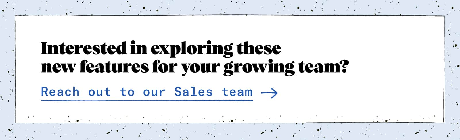 Interested in exploring these new featured for your growing team? Reach out to our sales team!