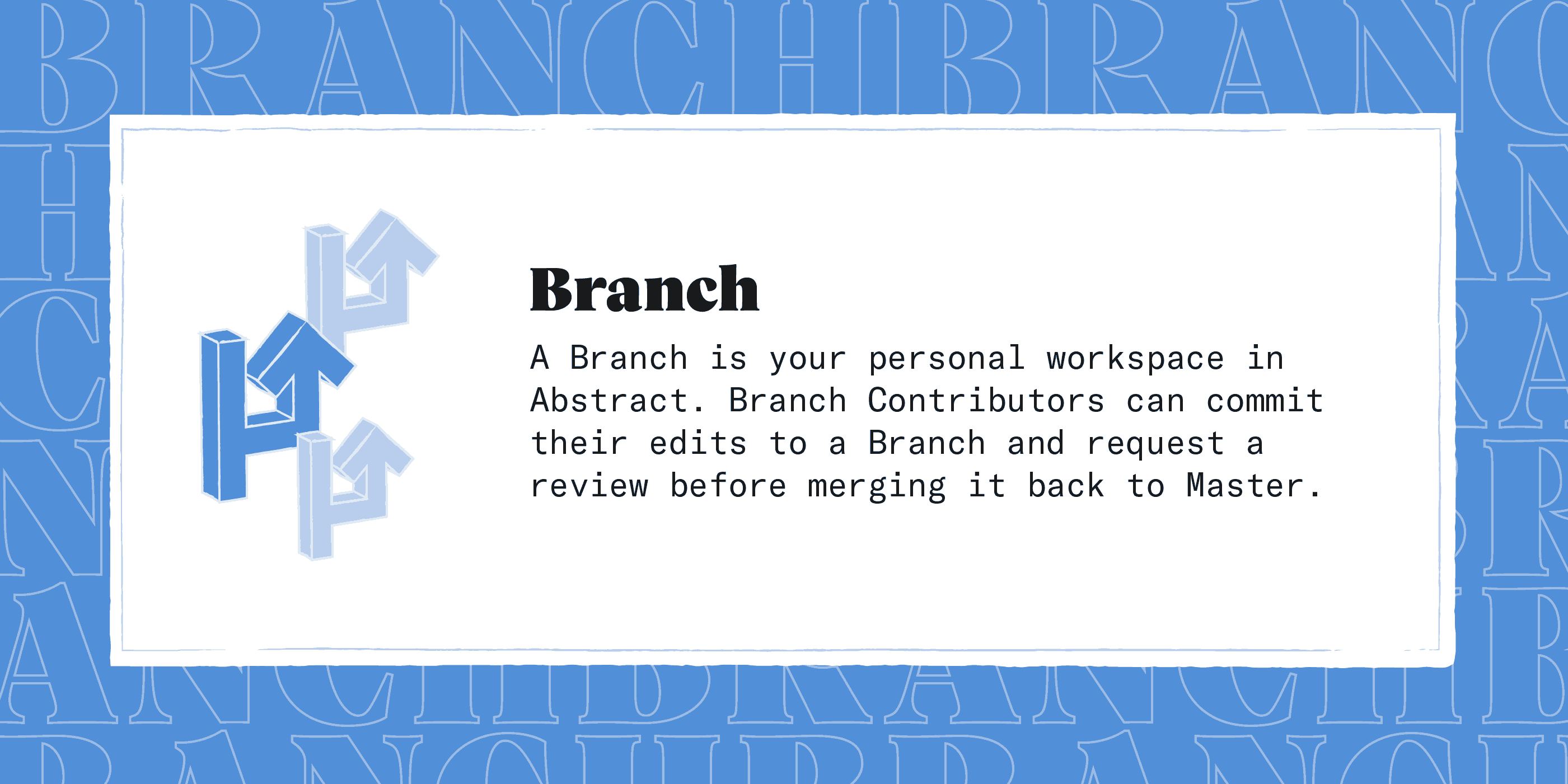 A Branch is your personal workspace in Abstract. Branch Contributors can commit their edits to a Branch and request a review before merging it back to Master.