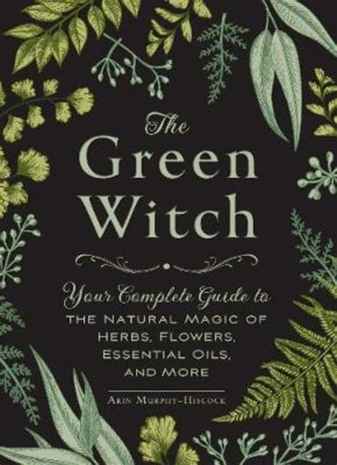 the green witch your complete guide to the natural magic of herbs flowers essential oils and more by arin murphy-hiscock | paradise found santa barbara
